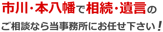 市川・本八幡で相続・遺言のご相談なら当事務所にお任せ下さい!